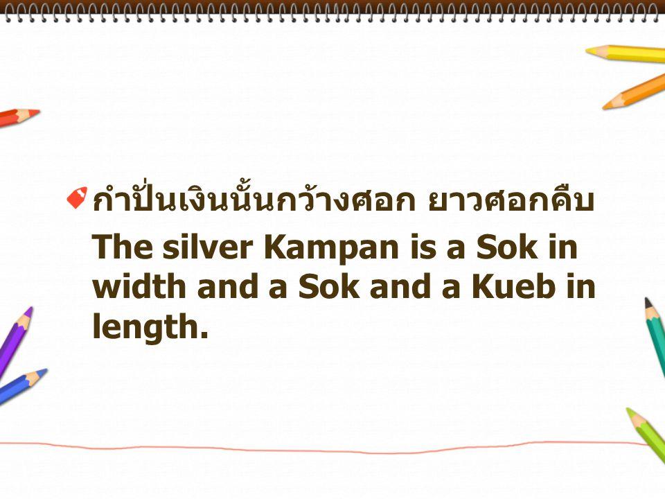 กำปั่นเงินนั้นกว้างศอก ยาวศอกคืบ The silver Kampan is a Sok in width and a Sok and a Kueb in length.
