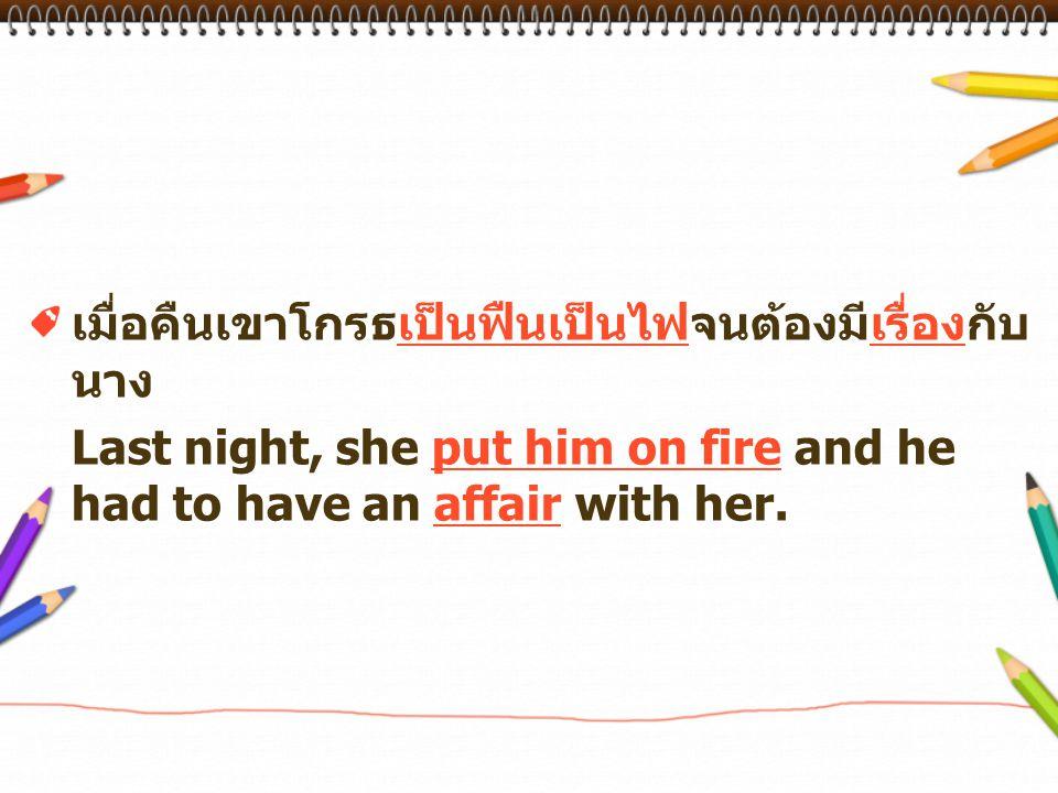 เมื่อคืนเขาโกรธเป็นฟืนเป็นไฟจนต้องมีเรื่องกับ นาง Last night, she put him on fire and he had to have an affair with her.