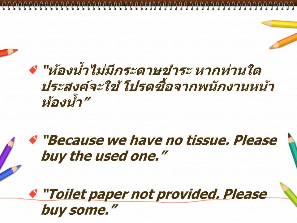 """"""" ห้องน้ำไม่มีกระดาษชำระ หากท่านใด ประสงค์จะใช้ โปรดซื้อจากพนักงานหน้า ห้องน้ำ """" """"Because we have no tissue. Please buy the used one."""" """"Toilet paper n"""