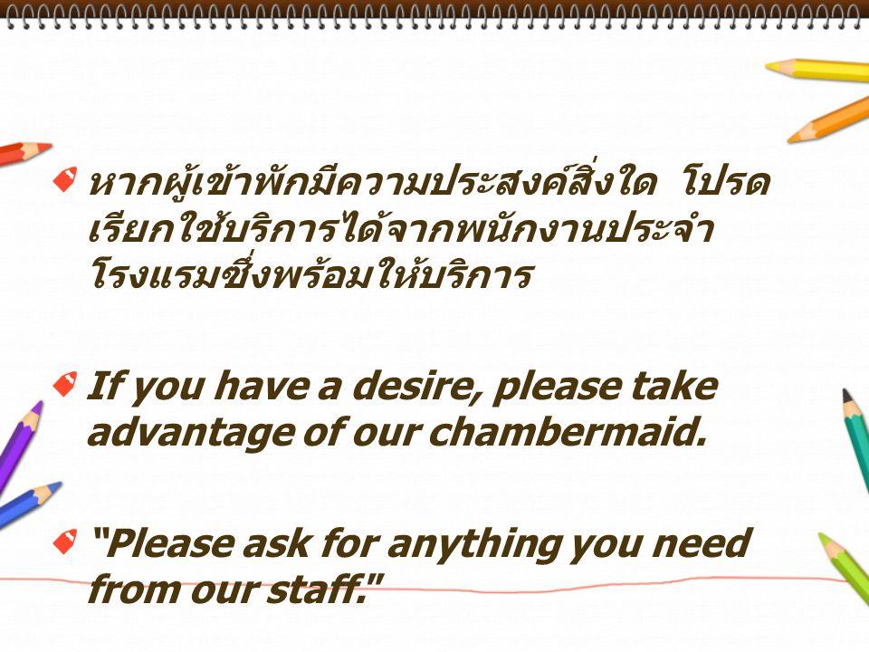 หากผู้เข้าพักมีความประสงค์สิ่งใด โปรด เรียกใช้บริการได้จากพนักงานประจำ โรงแรมซึ่งพร้อมให้บริการ If you have a desire, please take advantage of our cha