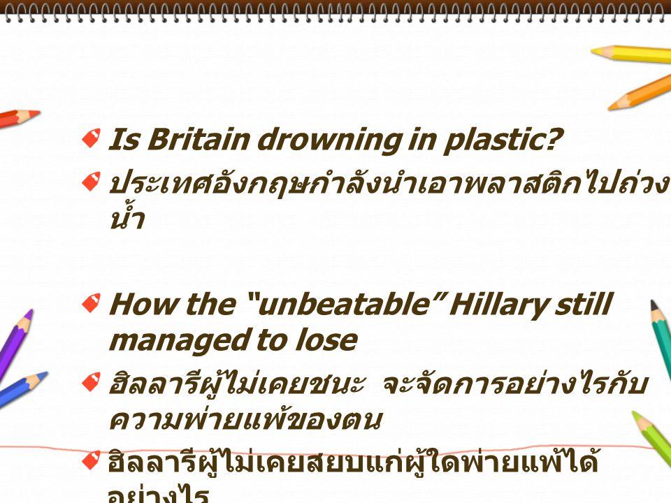 "Is Britain drowning in plastic? ประเทศอังกฤษกำลังนำเอาพลาสติกไปถ่วง น้ำ How the ""unbeatable"" Hillary still managed to lose ฮิลลารีผู้ไม่เคยชนะ จะจัดกา"