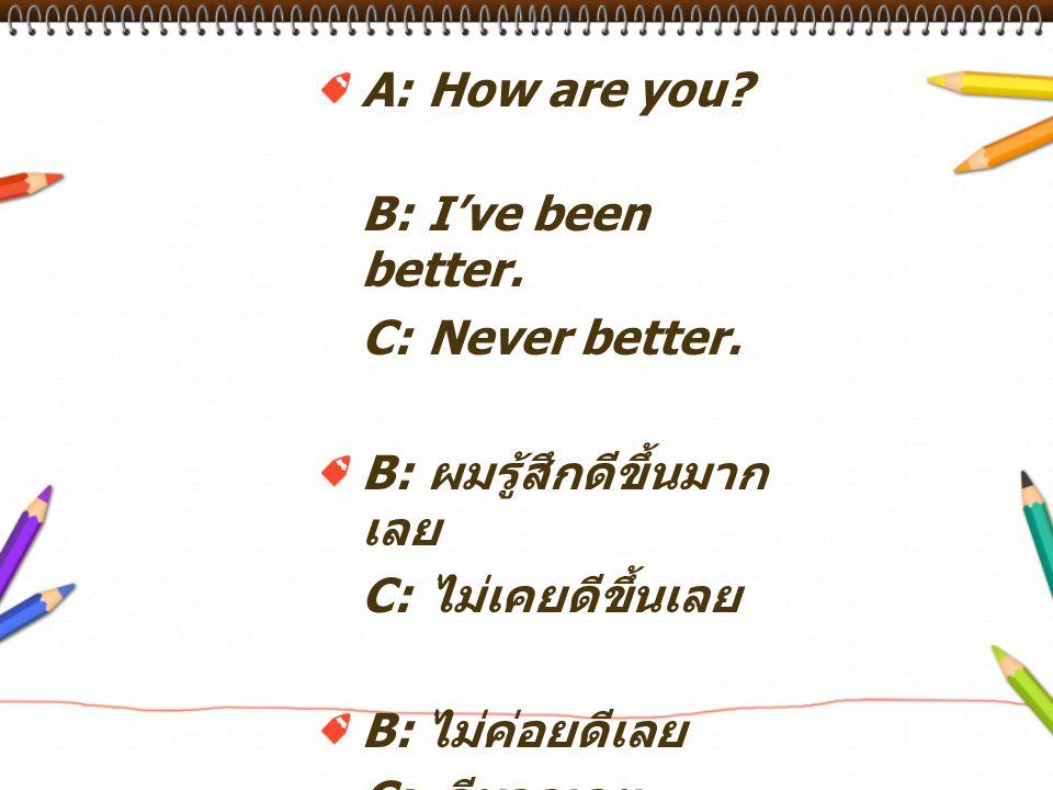 A:How are you? B:I've been better. C:Never better. B: ผมรู้สึกดีขึ้นมาก เลย C: ไม่เคยดีขึ้นเลย B: ไม่ค่อยดีเลย C: ดีมากเลย