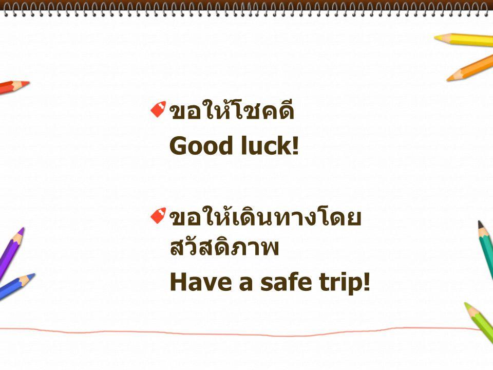 ขอให้โชคดี Good luck! ขอให้เดินทางโดย สวัสดิภาพ Have a safe trip!