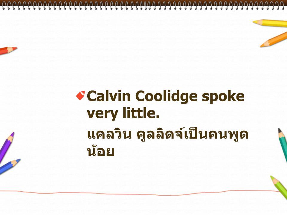 Calvin Coolidge spoke very little. แคลวิน คูลลิดจ์เป็นคนพูด น้อย