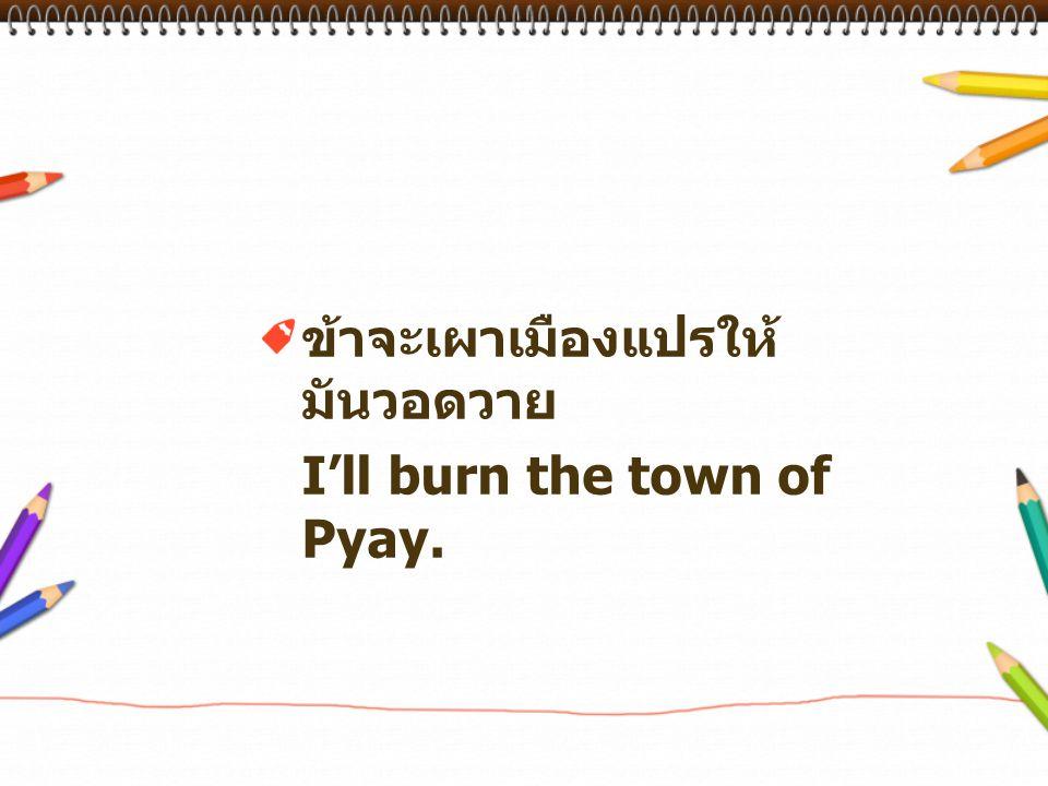 ข้าจะเผาเมืองแปรให้ มันวอดวาย I'll burn the town of Pyay.