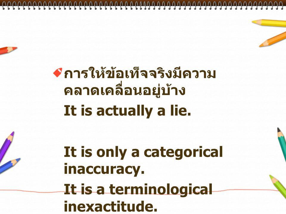 การให้ข้อเท็จจริงมีความ คลาดเคลื่อนอยู่บ้าง It is actually a lie. It is only a categorical inaccuracy. It is a terminological inexactitude.