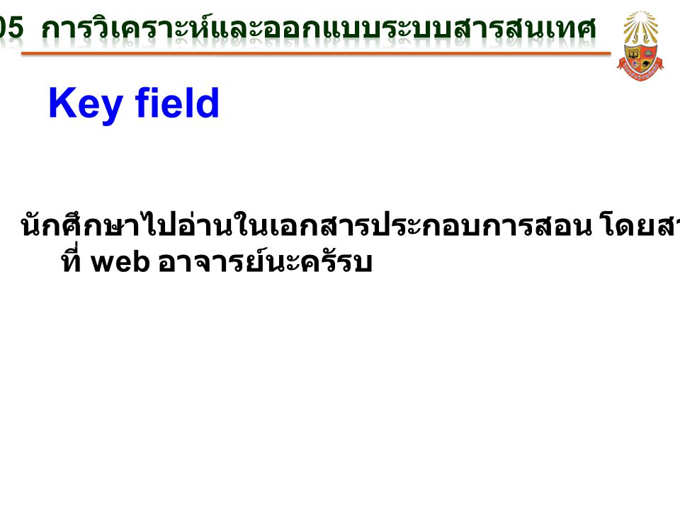 Key field นักศึกษาไปอ่านในเอกสารประกอบการสอน โดยสามารถ Download ได้ ที่ web อาจารย์นะครัรบ