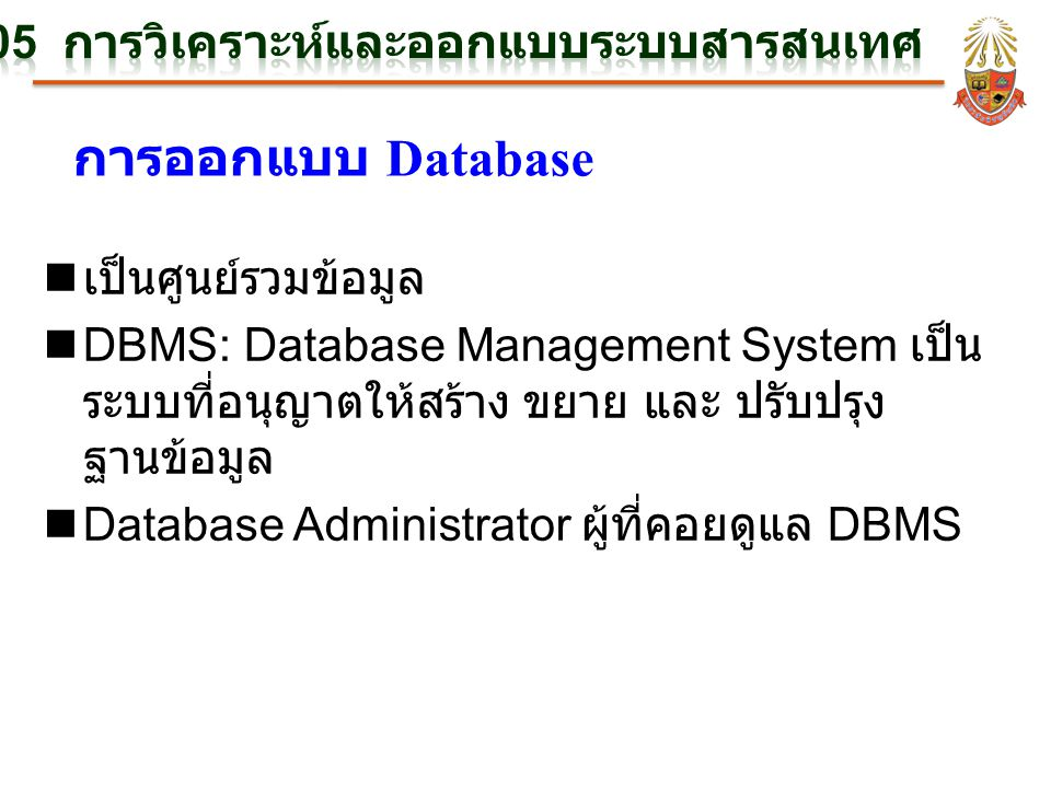การออกแบบ Database n เป็นศูนย์รวมข้อมูล nDBMS: Database Management System เป็น ระบบที่อนุญาตให้สร้าง ขยาย และ ปรับปรุง ฐานข้อมูล nDatabase Administrat