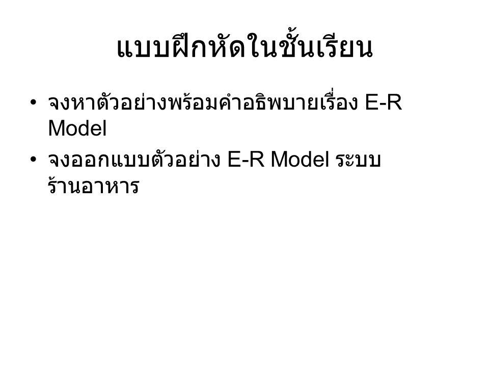 แบบฝึกหัดในชั้นเรียน จงหาตัวอย่างพร้อมคำอธิพบายเรื่อง E-R Model จงออกแบบตัวอย่าง E-R Model ระบบ ร้านอาหาร