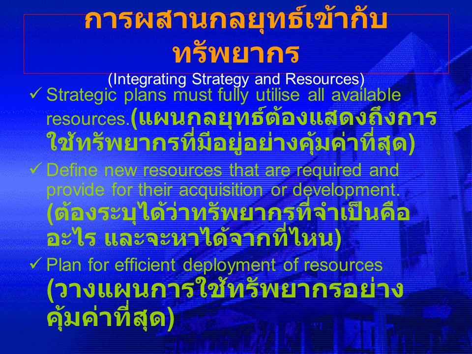 การผสานกลยุทธ์เข้ากับ ทรัพยากร (Integrating Strategy and Resources) Strategic plans must fully utilise all available resources. ( แผนกลยุทธ์ต้องแสดงถึ