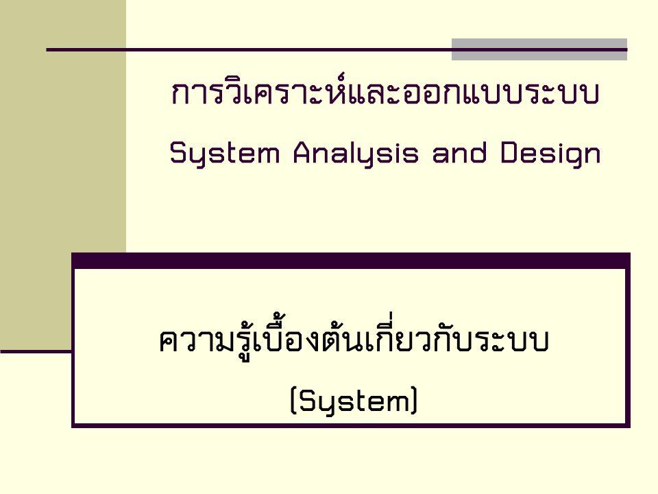 การวิเคราะห์และออกแบบระบบ System Analysis and Design ความรู้เบื้องต้นเกี่ยวกับระบบ (System)