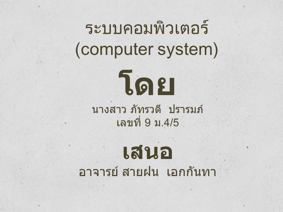 ระบบคอมพิวเตอร์ (computer system) โดย นางสาว ภัทรวดี ปรารมภ์ เลขที่ 9 ม.4/5 เสนอ อาจารย์ สายฝน เอกกันทา