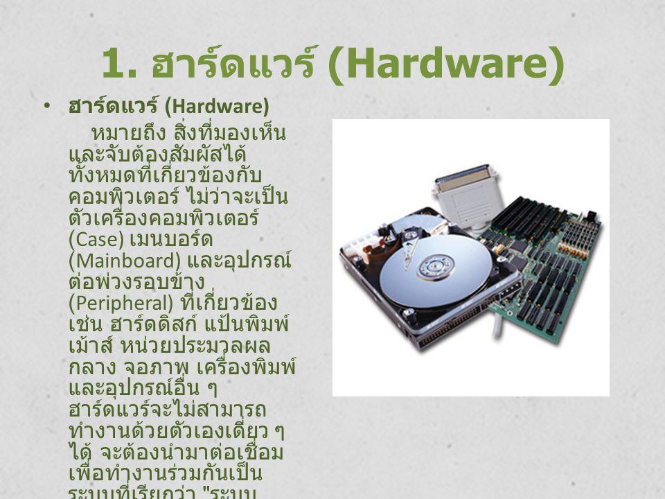 1. ฮาร์ดแวร์ (Hardware) ฮาร์ดแวร์ (Hardware) หมายถึง สิ่งที่มองเห็น และจับต้องสัมผัสได้ ทั้งหมดที่เกี่ยวข้องกับ คอมพิวเตอร์ ไม่ว่าจะเป็น ตัวเครื่องคอม