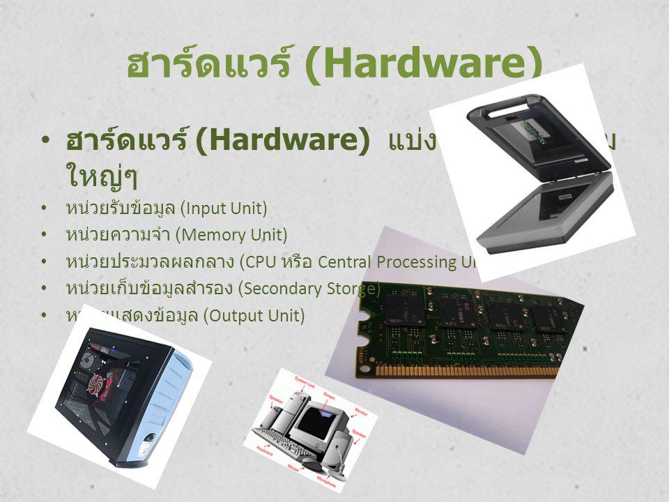 ฮาร์ดแวร์ (Hardware) ฮาร์ดแวร์ (Hardware) แบ่งออกป็น 5 กลุ่ม ใหญ่ๆ หน่วยรับข้อมูล (Input Unit) หน่วยความจำ (Memory Unit) หน่วยประมวลผลกลาง (CPU หรือ C