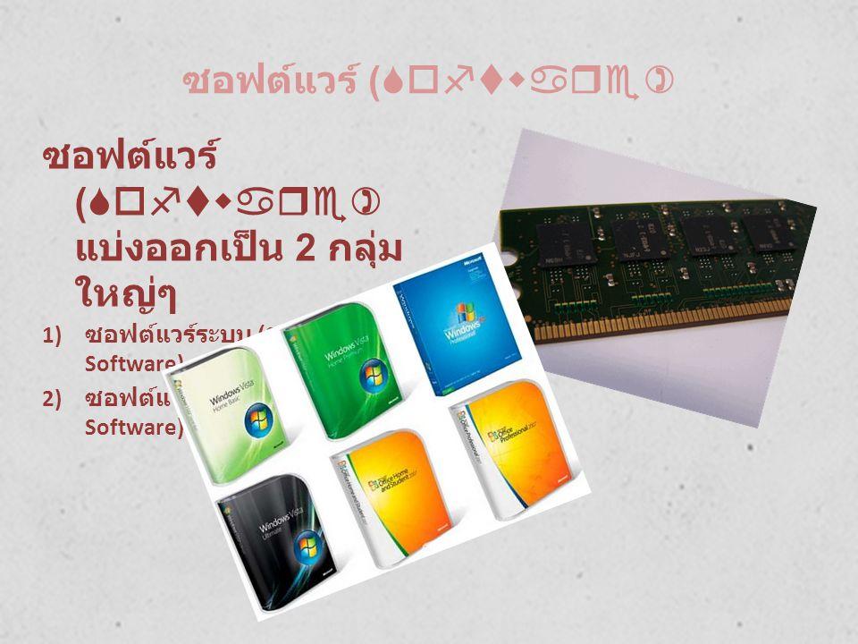 ซอฟต์แวร์ (Software) ซอฟต์แวร์ (Software) แบ่งออกเป็น 2 กลุ่ม ใหญ่ๆ 1) ซอฟต์แวร์ระบบ (System Software) 2) ซอฟต์แวร์ประยุกต์ (Application Software)