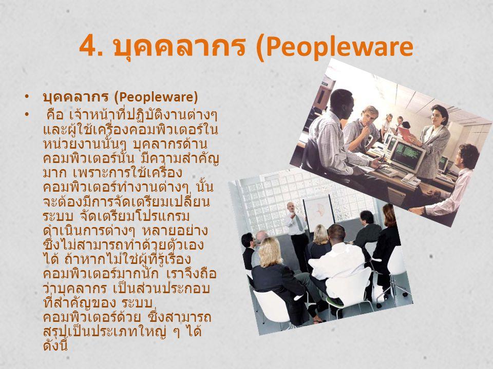 4. บุคคลากร (Peopleware บุคคลากร (Peopleware) คือ เจ้าหน้าที่ปฏิบัติงานต่างๆ และผู้ใช้เครื่องคอมพิวเตอร์ใน หน่วยงานนั้นๆ บุคลากรด้าน คอมพิวเตอร์นั้น ม