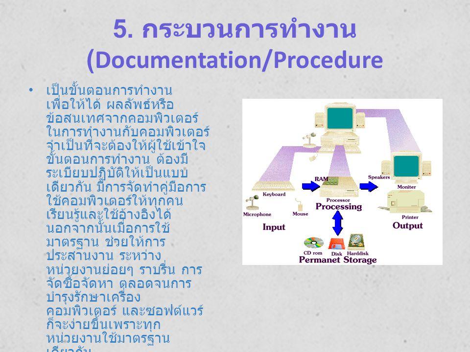 5. กระบวนการทำงาน (Documentation/Procedure เป็นขั้นตอนการทำงาน เพื่อให้ได้ ผลลัพธ์หรือ ข้อสนเทศจากคอมพิวเตอร์ ในการทำงานกับคอมพิวเตอร์ จำเป็นที่จะต้อง