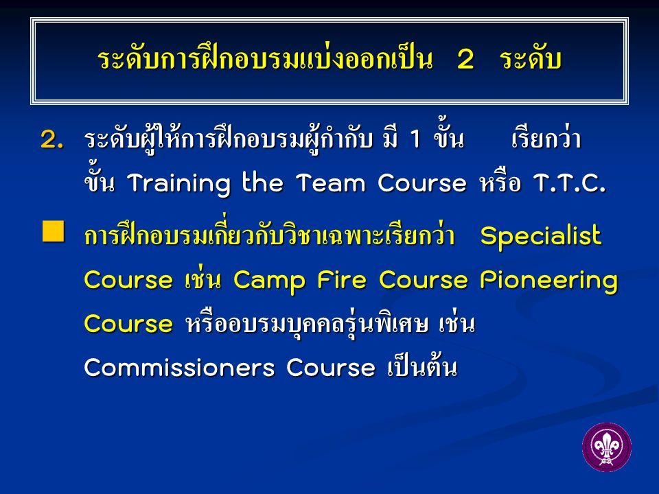 2. ระดับผู้ให้การฝึกอบรมผู้กำกับ มี 1 ขั้น เรียกว่า ขั้น Training the Team Course หรือ T.T.C. การฝึกอบรมเกี่ยวกับวิชาเฉพาะเรียกว่า Specialist Course เ