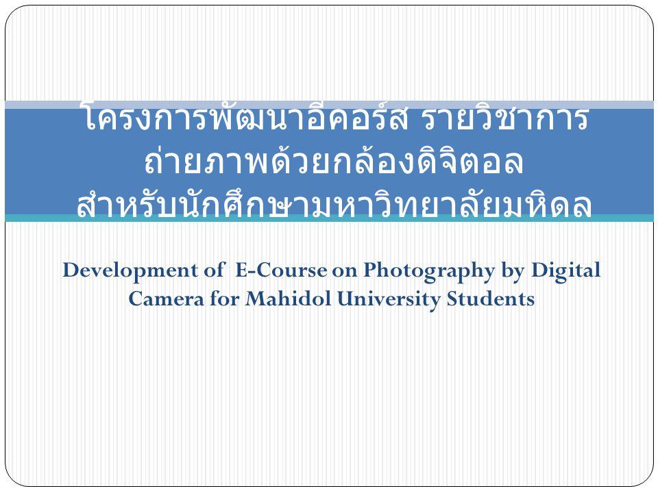 Development of E-Course on Photography by Digital Camera for Mahidol University Students โครงการพัฒนาอีคอร์ส รายวิชาการ ถ่ายภาพด้วยกล้องดิจิตอล สำหรับนักศึกษามหาวิทยาลัยมหิดล