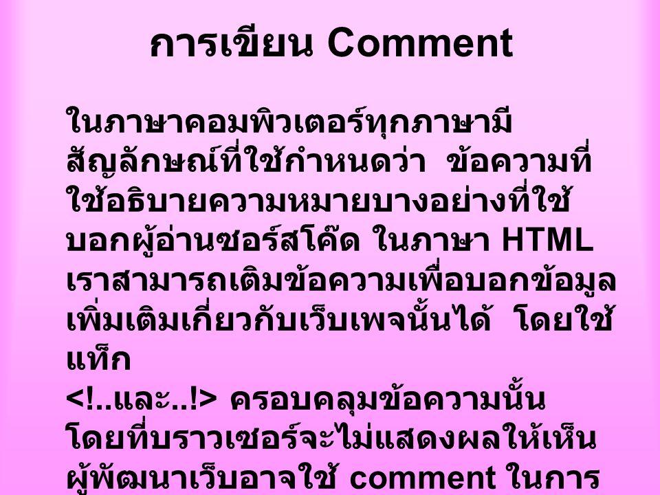 การเขียน Comment ในภาษาคอมพิวเตอร์ทุกภาษามี สัญลักษณ์ที่ใช้กำหนดว่า ข้อความที่ ใช้อธิบายความหมายบางอย่างที่ใช้ บอกผู้อ่านซอร์สโค๊ด ในภาษา HTML เราสามารถเติมข้อความเพื่อบอกข้อมูล เพิ่มเติมเกี่ยวกับเว็บเพจนั้นได้ โดยใช้ แท็ก ครอบคลุมข้อความนั้น โดยที่บราวเซอร์จะไม่แสดงผลให้เห็น ผู้พัฒนาเว็บอาจใช้ comment ในการ เตือนตัวเองว่าส่วนใดที่ต้องการ ปรับปรุงหรือเพิ่มเติม หรือคำสั่งนี้ใช้ เพื่อวัตถุประสงค์ใดเพื่อเป็นประโยชน์ สำหรับ