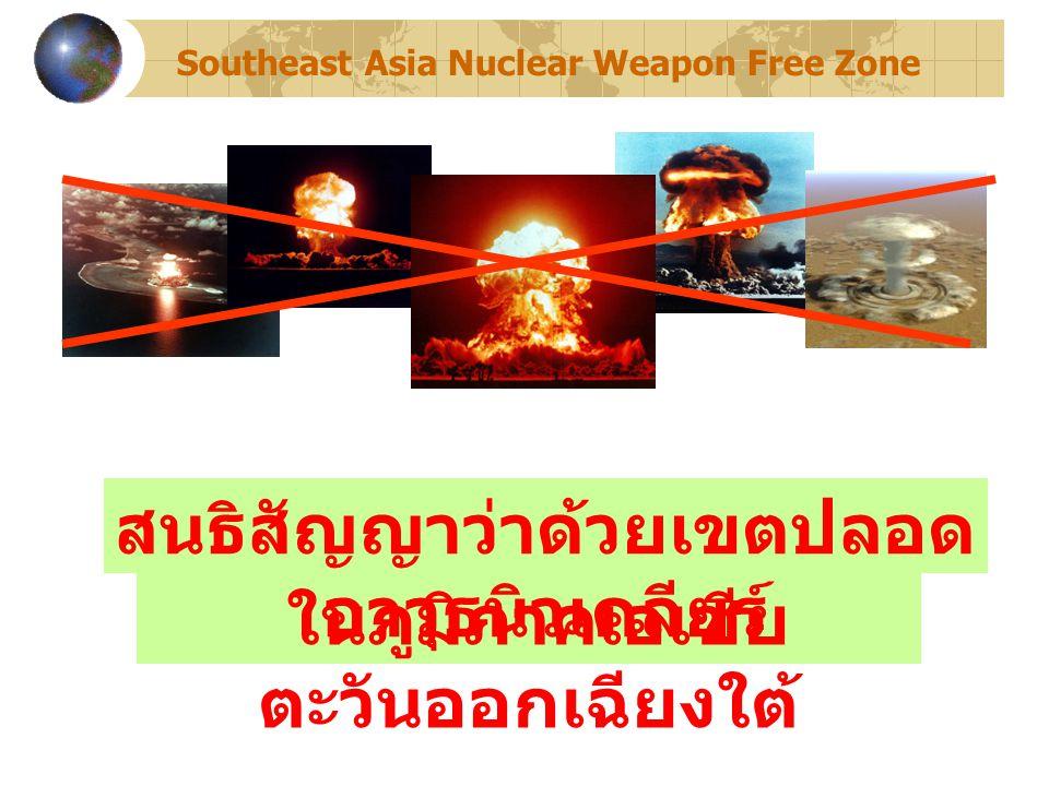 ในภูมิภาคเอเชีย ตะวันออกเฉียงใต้ สนธิสัญญาว่าด้วยเขตปลอด อาวุธนิวเคลียร์ Southeast Asia Nuclear Weapon Free Zone