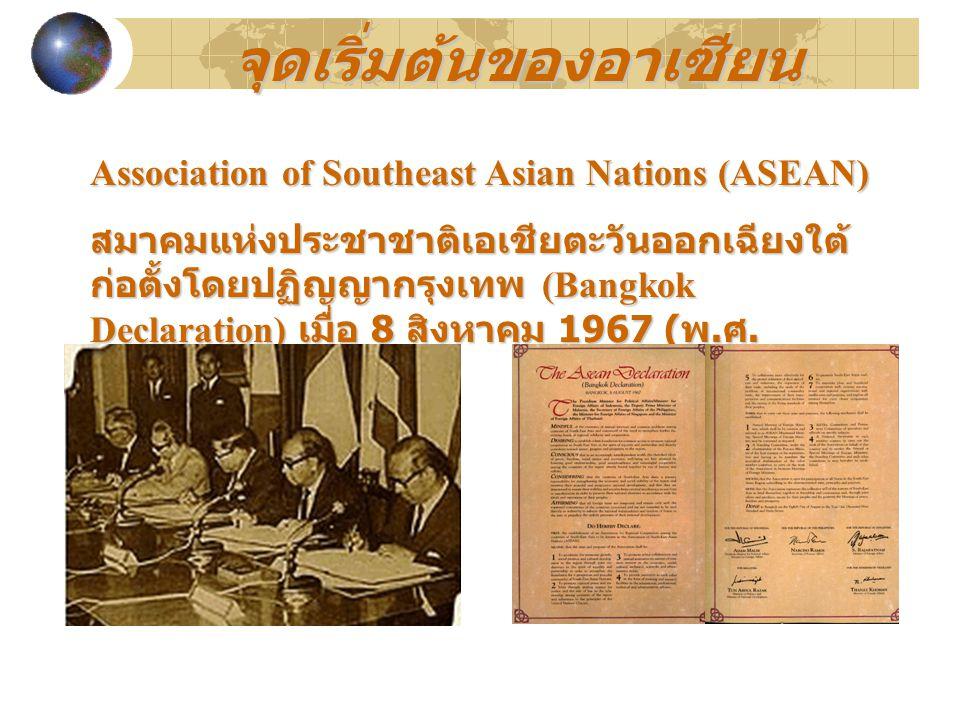Association of Southeast Asian Nations (ASEAN) สมาคมแห่งประชาชาติเอเชียตะวันออกเฉียงใต้ ก่อตั้งโดยปฏิญญากรุงเทพ (Bangkok Declaration) เมื่อ 8 สิงหาคม 1967 ( พ.
