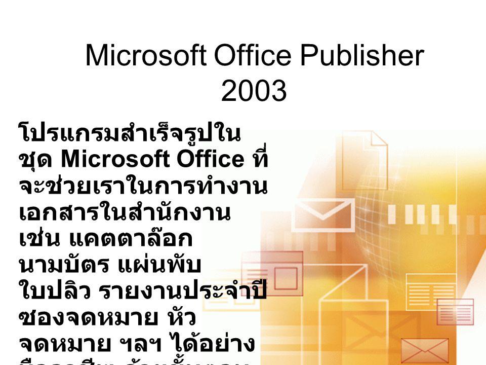 Microsoft Office Publisher 2003 โปรแกรมสำเร็จรูปใน ชุด Microsoft Office ที่ จะช่วยเราในการทำงาน เอกสารในสำนักงาน เช่น แคตตาล๊อก นามบัตร แผ่นพับ ใบปลิว รายงานประจำปี ซองจดหมาย หัว จดหมาย ฯลฯ ได้อย่าง มืออาชีพ ด้วยขั้นตอน ง่าย ๆ ไม่กี่ขั้นตอน