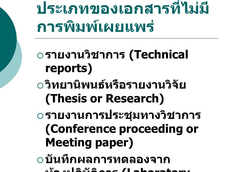 ประเภทของเอกสารที่ไม่มี การพิมพ์เผยแพร่  รายงานวิชาการ (Technical reports)  วิทยานิพนธ์หรือรายงานวิจัย (Thesis or Research)  รายงานการประชุมทางวิชาการ (Conference proceeding or Meeting paper)  บันทึกผลการทดลองจาก ห้องปฏิบัติการ (Laboratory notebooks)  เอกสารงานแปล (Translations)