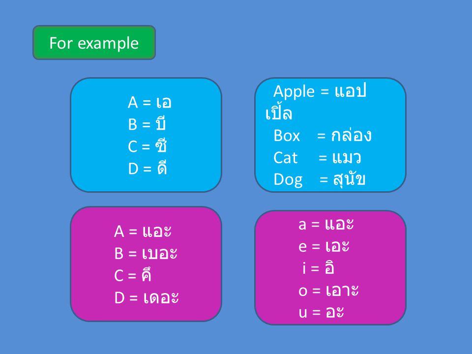 For example A = เอ B = บี C = ซี D = ดี Apple = แอป เปิ้ล Box = กล่อง Cat = แมว Dog = สุนัข A = แอะ B = เบอะ C = คึ D = เดอะ a = แอะ e = เอะ i = อิ o