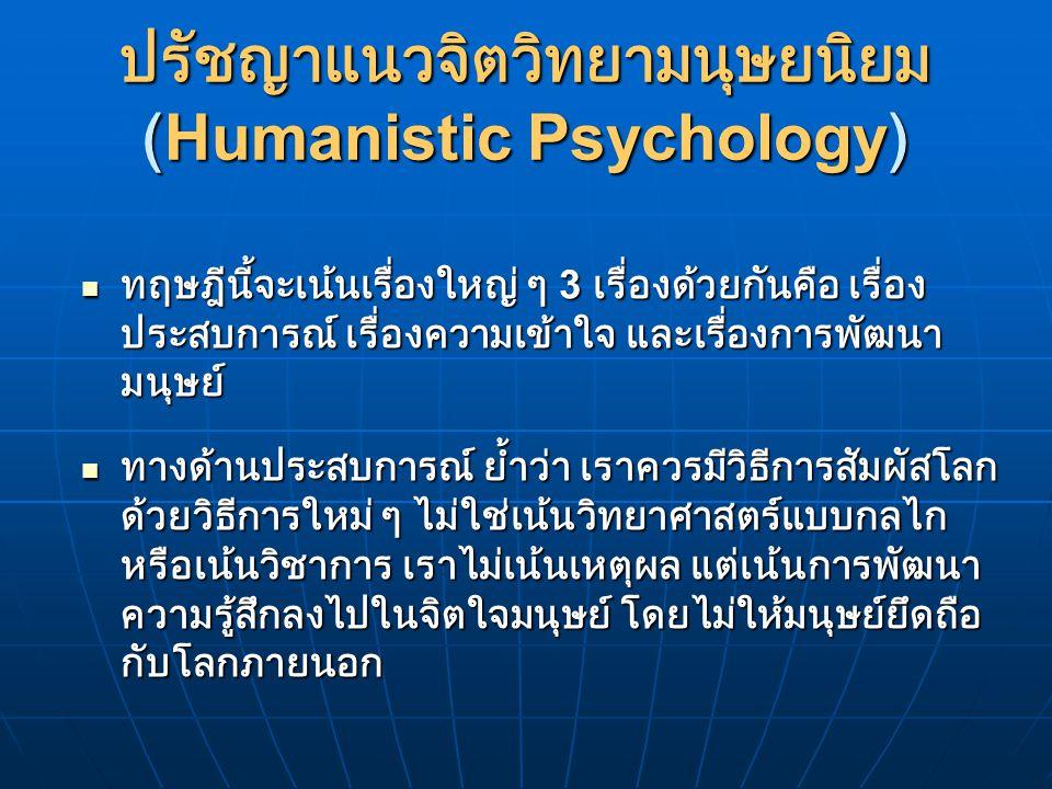 ปรัชญาแนวจิตวิทยามนุษยนิยม (Humanistic Psychology) ทฤษฎีนี้จะเน้นเรื่องใหญ่ ๆ 3 เรื่องด้วยกันคือ เรื่อง ประสบการณ์ เรื่องความเข้าใจ และเรื่องการพัฒนา มนุษย์ ทฤษฎีนี้จะเน้นเรื่องใหญ่ ๆ 3 เรื่องด้วยกันคือ เรื่อง ประสบการณ์ เรื่องความเข้าใจ และเรื่องการพัฒนา มนุษย์ ทางด้านประสบการณ์ ย้ำว่า เราควรมีวิธีการสัมผัสโลก ด้วยวิธีการใหม่ ๆ ไม่ใช่เน้นวิทยาศาสตร์แบบกลไก หรือเน้นวิชาการ เราไม่เน้นเหตุผล แต่เน้นการพัฒนา ความรู้สึกลงไปในจิตใจมนุษย์ โดยไม่ให้มนุษย์ยึดถือ กับโลกภายนอก ทางด้านประสบการณ์ ย้ำว่า เราควรมีวิธีการสัมผัสโลก ด้วยวิธีการใหม่ ๆ ไม่ใช่เน้นวิทยาศาสตร์แบบกลไก หรือเน้นวิชาการ เราไม่เน้นเหตุผล แต่เน้นการพัฒนา ความรู้สึกลงไปในจิตใจมนุษย์ โดยไม่ให้มนุษย์ยึดถือ กับโลกภายนอก