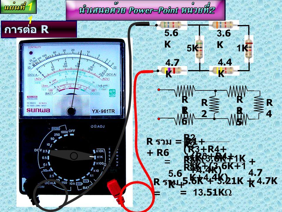 การต่อ R แบบผสม R รวม = R1+ + R4 R2 x R3 R2 + R3 1.5K  3.9K  5.6K  R4R4 R1R1 R3R3 R2R2 = 5.6K+ 3.9K 5.6Kx3.9K 3.9 K + + 1.5 K R รวม = 3.9K + 2.3K +