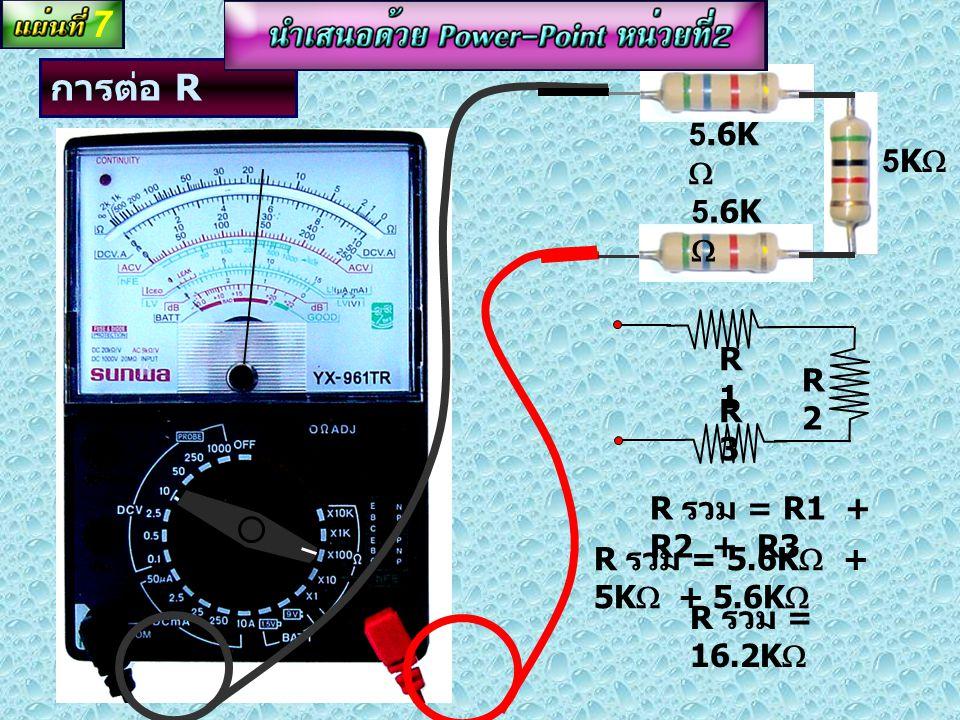 การต่อ R แบบอนุกรม R1R1 R2R2 4.7K  R รวม = R1 + R2 R รวม = 4.7K  + 4.7K  R รวม = 9.4K  6