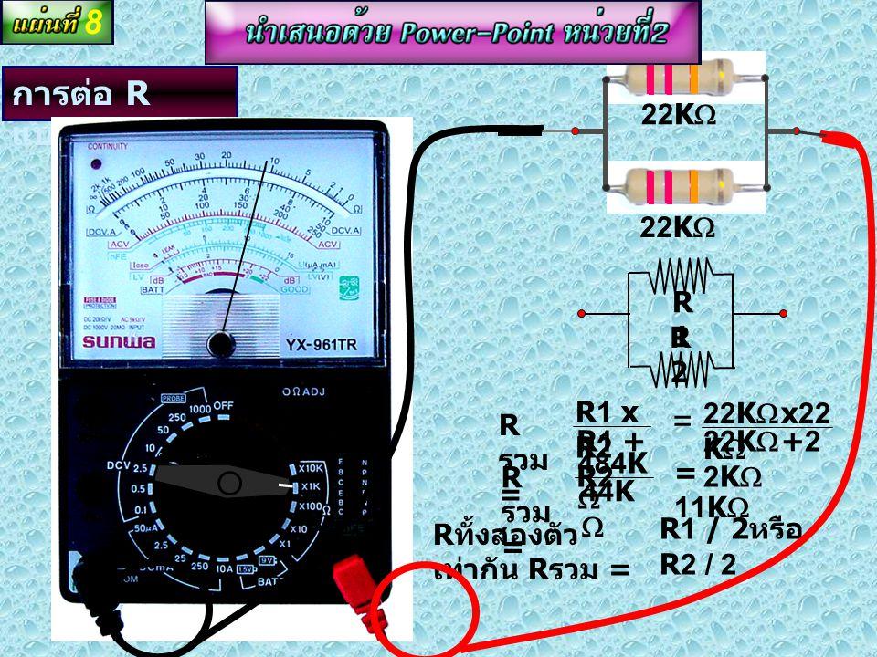 การต่อ R แบบอนุกรม R รวม = R1 + R2 + R3 R รวม = 5.6K  + 5K  + 5.6K  R รวม = 16.2K  R1R1 R2R2 R3R3 5.6K  5K  5.6K  7