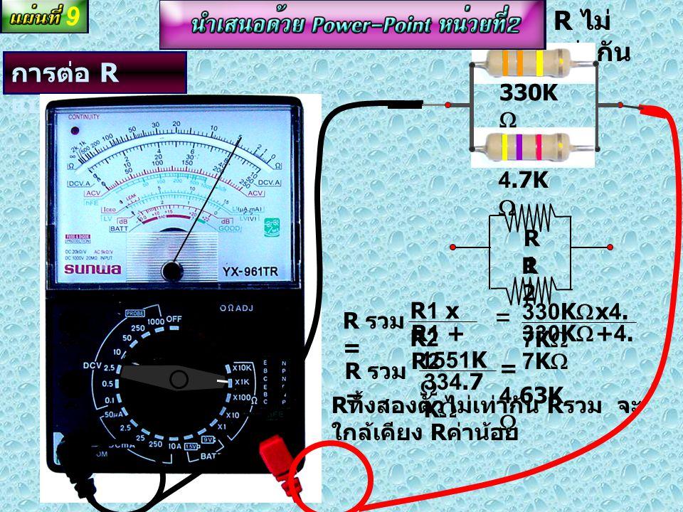 การต่อ R แบบขนาน 22K  R2R2 R1R1 R รวม = R1 x R2 R1 + R2 22K  x22 K  22K  +2 2K  = 44K  R รวม = 484K  = 11K  R ทั้งสองตัว เท่ากัน R รวม = R1 /