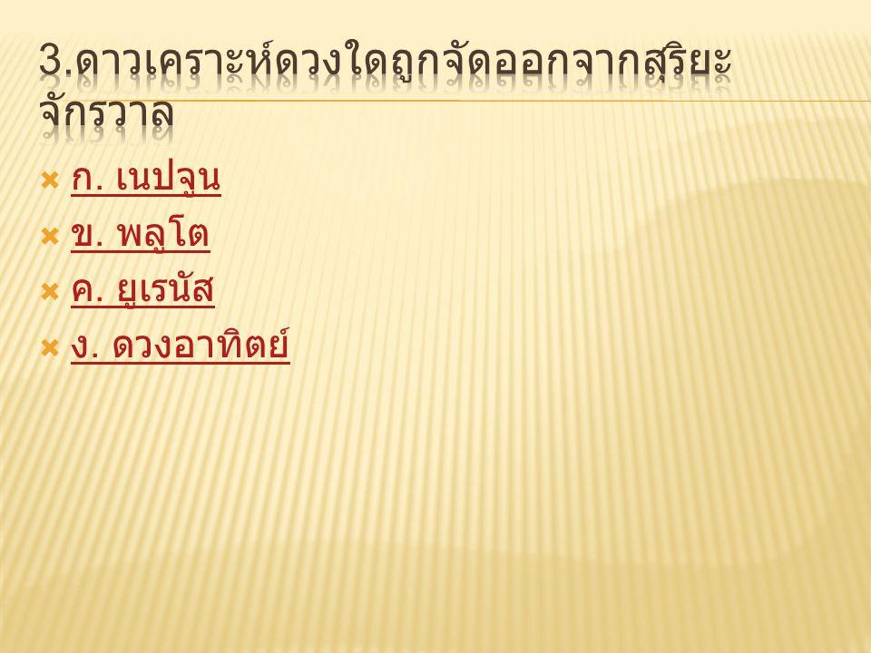  ก. เนปจูน ก. เนปจูน  ข. พลูโต ข. พลูโต  ค. ยูเรนัส ค. ยูเรนัส  ง. ดวงอาทิตย์ ง. ดวงอาทิตย์