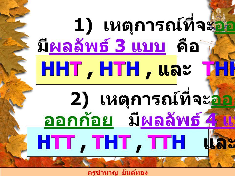 ครูชำนาญ ยันต์ทอง 1) เหตุการณ์ที่จะออกก้อย 1 ครั้ง มีผลลัพธ์ 3 แบบ คือ HHT, HTH, และ THH 2) เหตุการณ์ที่จะออกหัวน้อยกว่า ออกก้อย มีผลลัพธ์ 4 แบบ คือ H