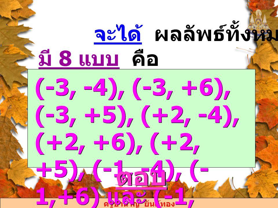 ครูชำนาญ ยันต์ทอง จะได้ ผลลัพธ์ทั้งหมดที่เกิดขึ้น มี 8 แบบ คือ (-3, -4), (-3, +6), (-3, +5), (+2, -4), (+2, +6), (+2, +5), (-1, -4), (- 1,+6) และ (-1,