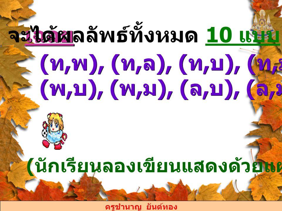 ครูชำนาญ ยันต์ทอง เฉลย จะได้ผลลัพธ์ทั้งหมด 10 แบบ คือ ( ท, พ ), ( ท, ล ), ( ท, บ ), ( ท, ม ), ( พ, ล ), ( พ, บ ), ( พ, ม ), ( ล, บ ), ( ล, ม ) และ ( บ