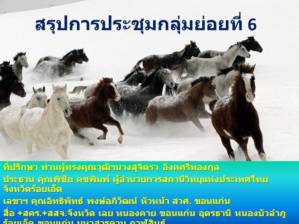 สรุปการประชุมกลุ่มย่อยที่ 6 ที่ปรึกษา ท่านผู้ทรงคุณวุฒิฯนางสุจิตรา อังคศรีทองกุล ประธาน คุณพิชัย คชพิมพ์ ผู้อำนวยการสถานีวิทยุแห่งประเทศไทย จังหวัดร้อยเอ็ด เลขาฯ คุณอิทธิพัทธ์ พงษ์อภิวัฒน์ หัวหน้า สวศ.