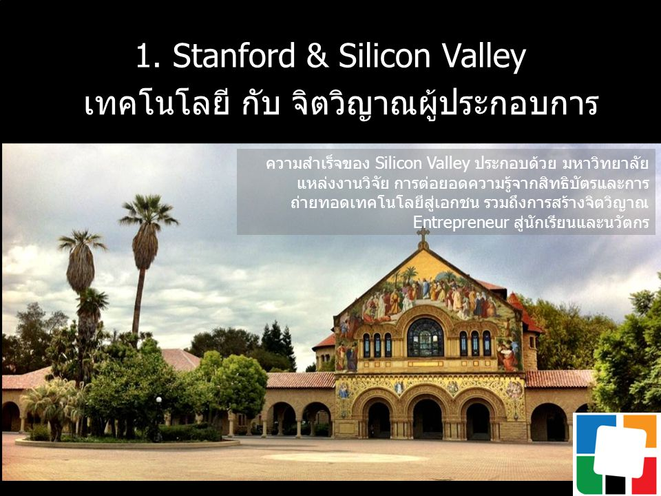 1. Stanford & Silicon Valley เทคโนโลยี กับ จิตวิญาณผู้ประกอบการ ความสำเร็จของ Silicon Valley ประกอบด้วย มหาวิทยาลัย แหล่งงานวิจัย การต่อยอดความรู้จากส