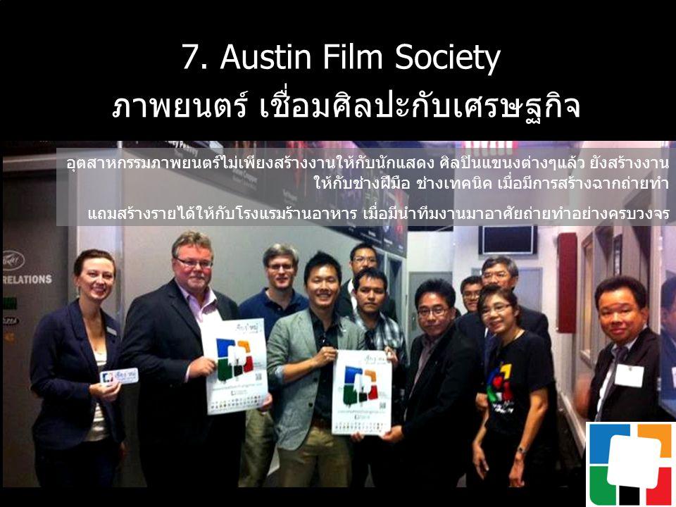7. Austin Film Society ภาพยนตร์ เชื่อมศิลปะกับเศรษฐกิจ อุตสาหกรรมภาพยนตร์ไม่เพียงสร้างงานให้กับนักแสดง ศิลปินแขนงต่างๆแล้ว ยังสร้างงาน ให้กับช่างฝีมือ