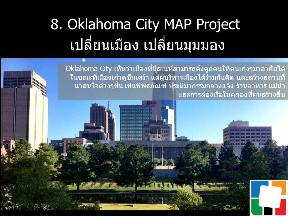 8. Oklahoma City MAP Project เปลี่ยนเมือง เปลี่ยนมุมมอง Oklahoma City เห็นว่าเมืองที่มีสเน่ห์สามารถดึงดูดคนให้คนเก่งๆมาอาศัยได้ ในขณะที่เมืองเก่าดูซึม