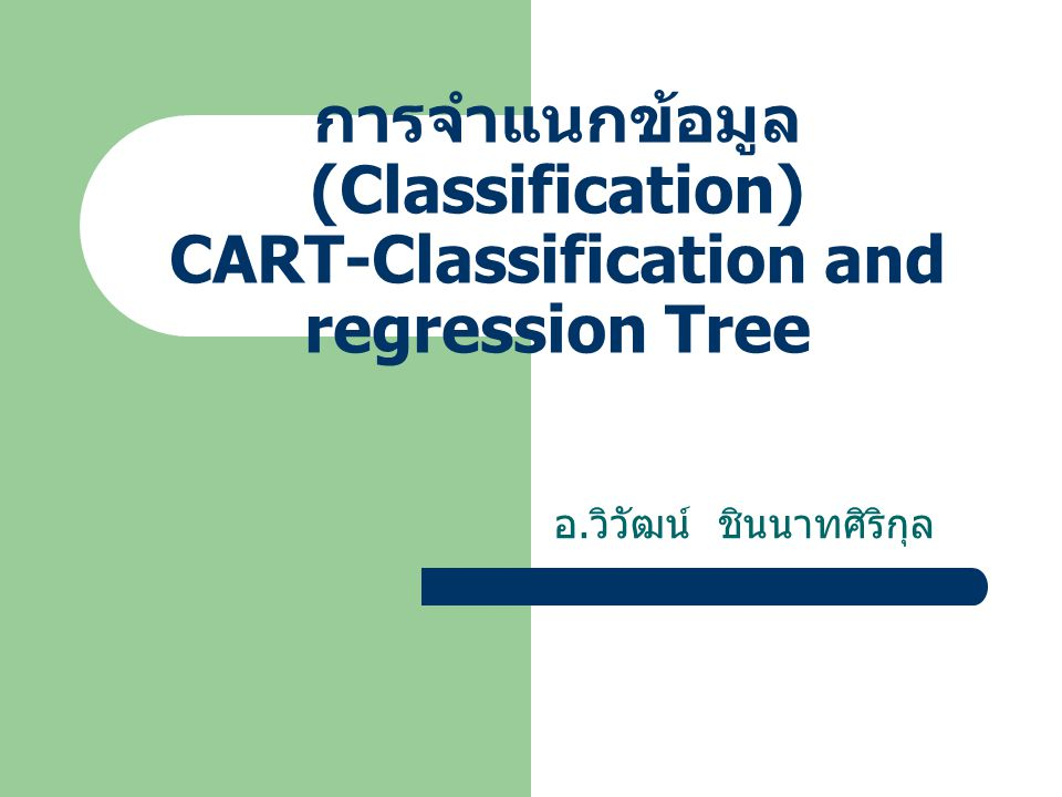 การจำแนกข้อมูล (Classification) CART-Classification and regression Tree อ. วิวัฒน์ ชินนาทศิริกุล