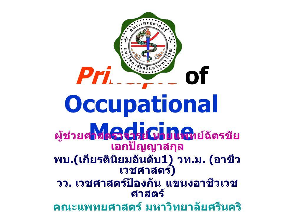 Principle of Occupational Medicine ผู้ช่วยศาสตราจารย์ นายแพทย์ฉัตรชัย เอกปัญญาสกุล พบ.( เกียรตินิยมอันดับ 1) วท. ม. ( อาชีว เวชศาสตร์ ) วว. เวชศาสตร์ป
