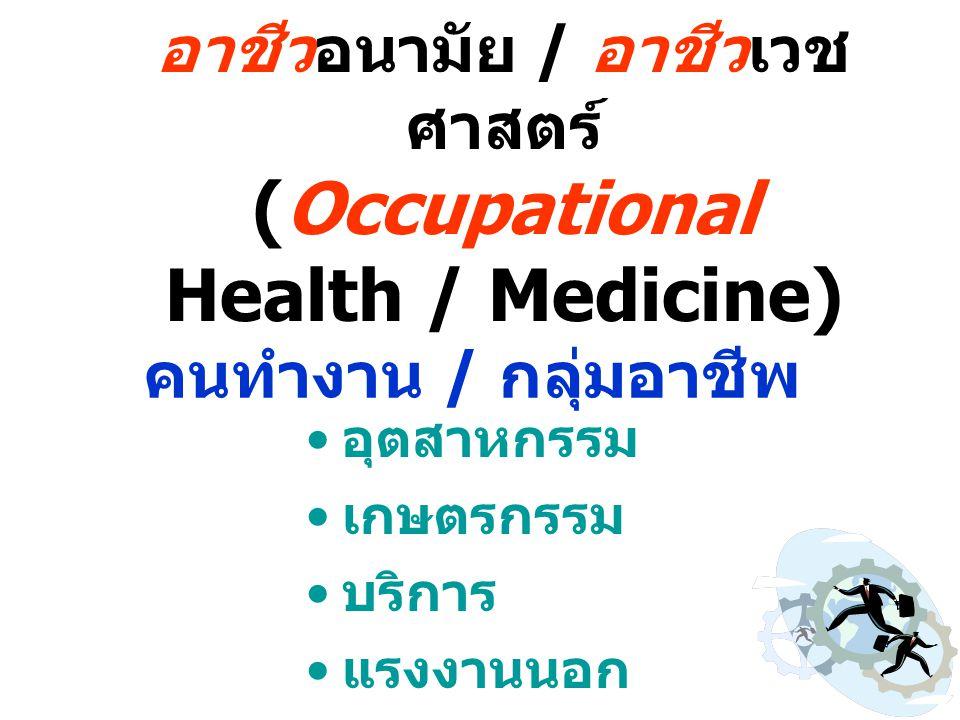 อาชีวอนามัย / อาชีวเวช ศาสตร์ (Occupational Health / Medicine) คนทำงาน / กลุ่มอาชีพ อุตสาหกรรม เกษตรกรรม บริการ แรงงานนอก ระบบ