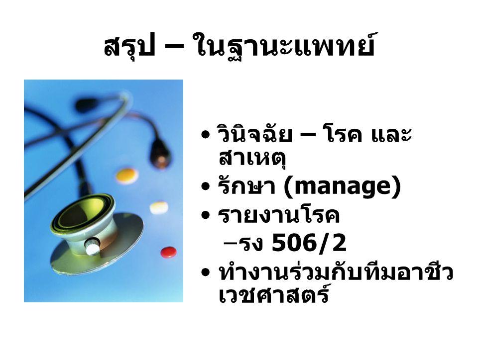 สรุป – ในฐานะแพทย์ วินิจฉัย – โรค และ สาเหตุ รักษา (manage) รายงานโรค – รง 506/2 ทำงานร่วมกับทีมอาชีว เวชศาสตร์