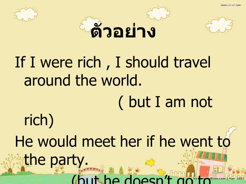 ตัวอย่าง If I were rich, I should travel around the world. ( but I am not rich) He would meet her if he went to the party. (but he doesn't go to the p