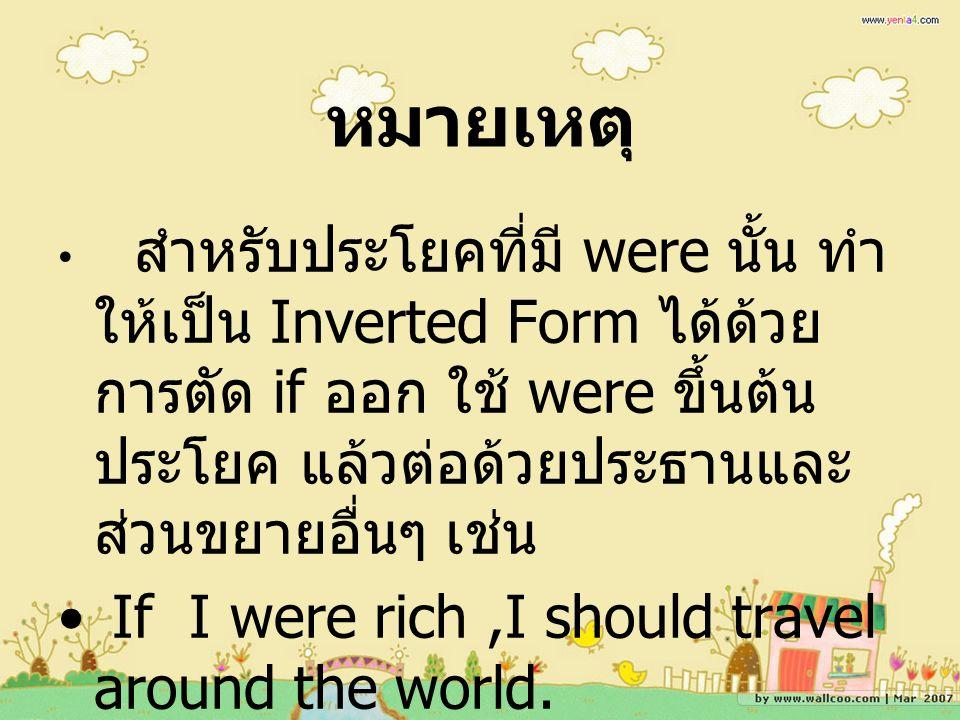 หมายเหตุ สำหรับประโยคที่มี were นั้น ทำ ให้เป็น Inverted Form ได้ด้วย การตัด if ออก ใช้ were ขึ้นต้น ประโยค แล้วต่อด้วยประธานและ ส่วนขยายอื่นๆ เช่น If I were rich,I should travel around the world.