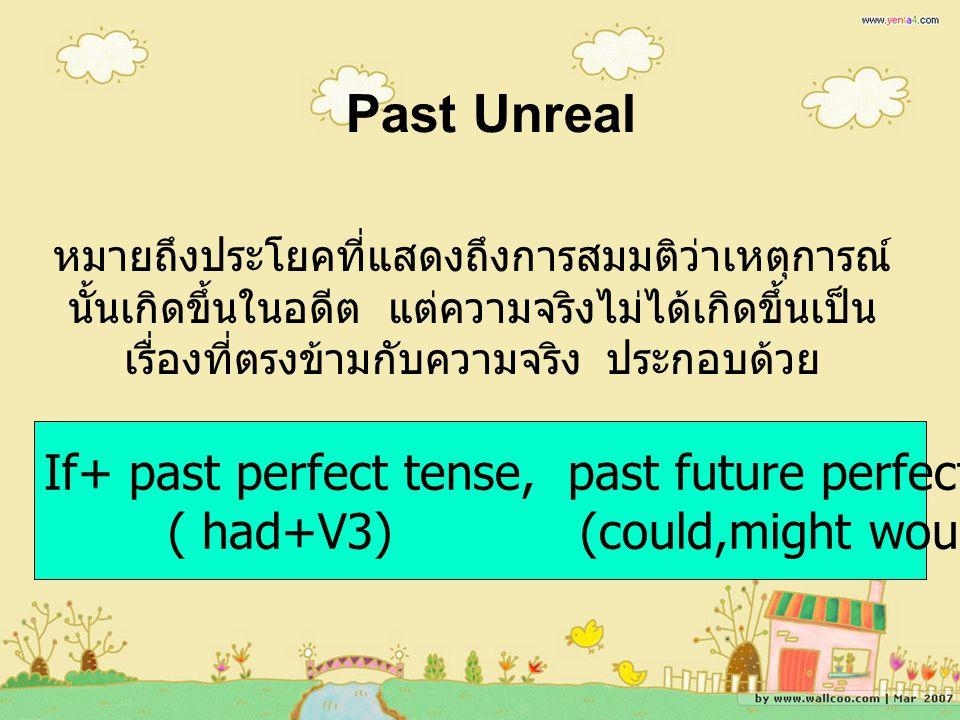 Past Unreal หมายถึงประโยคที่แสดงถึงการสมมติว่าเหตุการณ์ นั้นเกิดขึ้นในอดีต แต่ความจริงไม่ได้เกิดขึ้นเป็น เรื่องที่ตรงข้ามกับความจริง ประกอบด้วย If+ past perfect tense, past future perfect ( had+V3) (could,might would,should+have+V3)