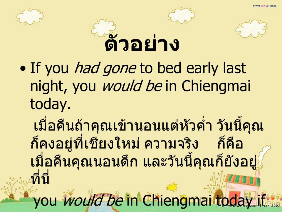 ตัวอย่าง If you had gone to bed early last night, you would be in Chiengmai today.